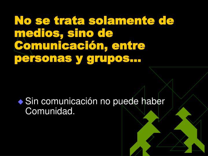 No se trata solamente de medios, sino de Comunicación, entre personas y grupos…