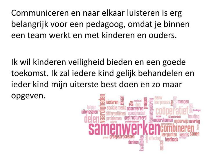 Communiceren en naar elkaar luisteren is erg belangrijk voor een pedagoog, omdat je binnen een team ...