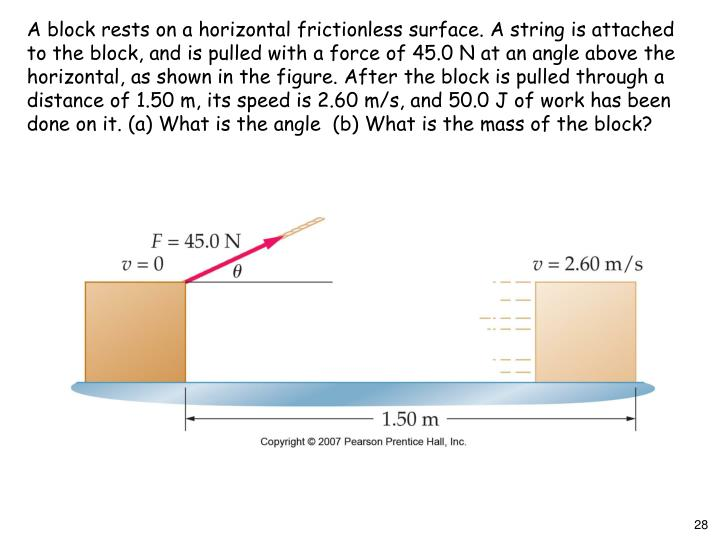 A block rests on a horizontal frictionless surface. A string is attached to the block, and is pulled with a force of 45.0 N at an angle above the horizontal, as shown in the figure. After the block is pulled through a distance of 1.50 m, its speed is 2.60 m/s, and 50.0 J of work has been done on it. (a) What is the angle  (b) What is the mass of the block?