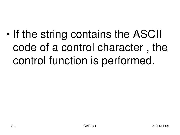 If the string contains the ASCII code of a control character , the control function is performed.