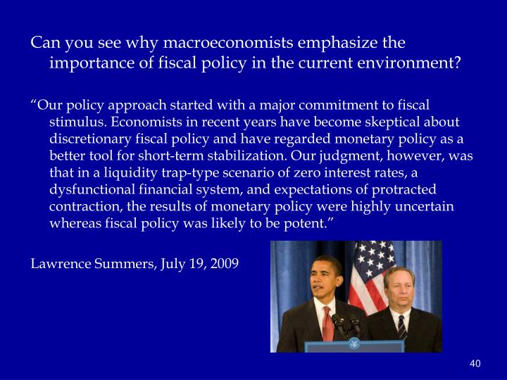 Can you see why macroeconomists emphasize the importance of fiscal policy in the current environment?