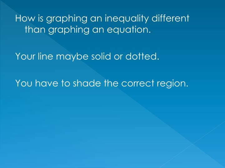 How is graphing an inequality different than graphing an equation.