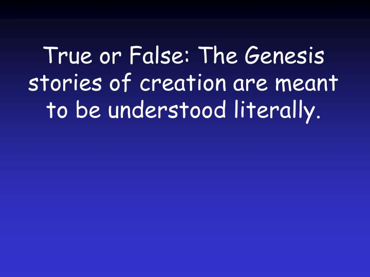 True or False: The Genesis stories of creation are meant to be understood literally.