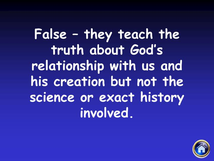 False – they teach the truth about God's relationship with us and his creation but not the science or exact history involved.