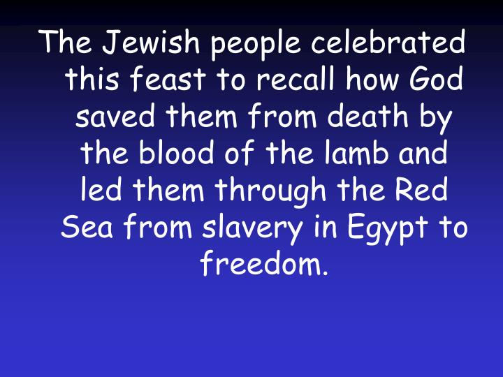 The Jewish people celebrated this feast to recall how God saved them from death by the blood of the lamb and led them through the Red Sea from slavery in Egypt to freedom.