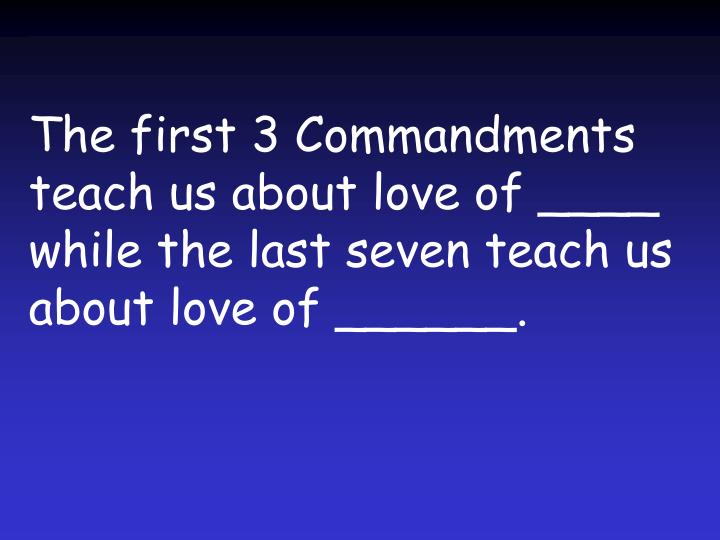 The first 3 Commandments teach us about love of ____ while the last seven teach us about love of ______.
