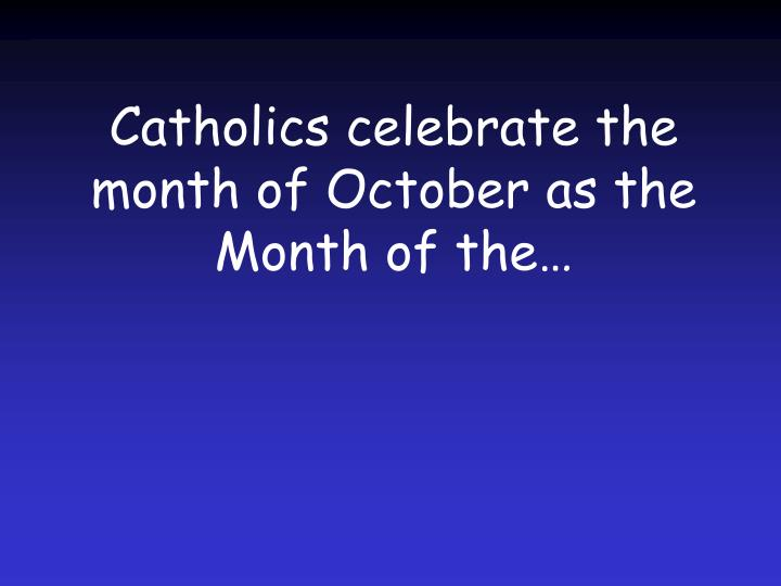 Catholics celebrate the month of October as the Month of the…