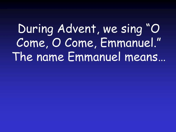 """During Advent, we sing """"O Come, O Come, Emmanuel."""" The name Emmanuel means…"""