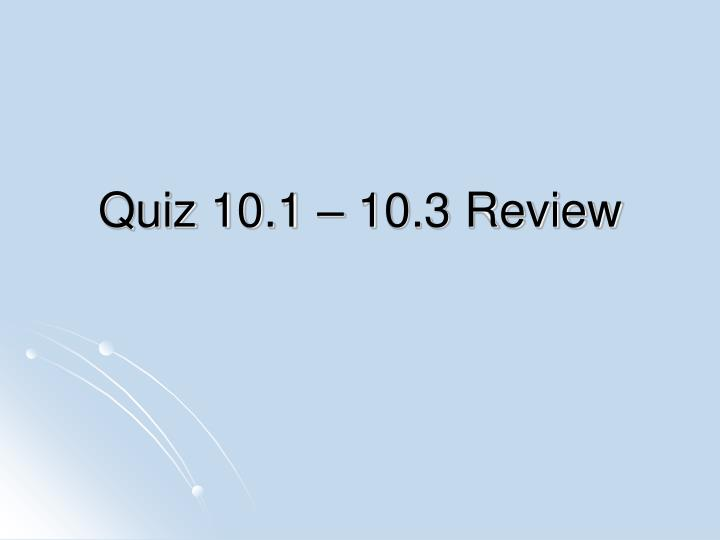 Quiz 10.1 – 10.3 Review
