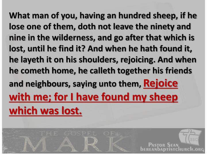 What man of you, having an hundred sheep, if he lose one of them, doth not leave the ninety and nine in the wilderness, and go after that which is lost, until he find it? And when he hath found it, he