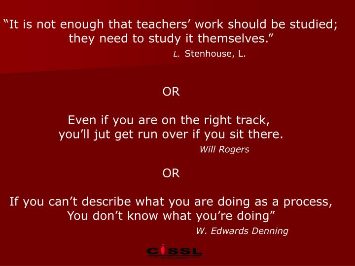 """It is not enough that teachers' work should be studied;"