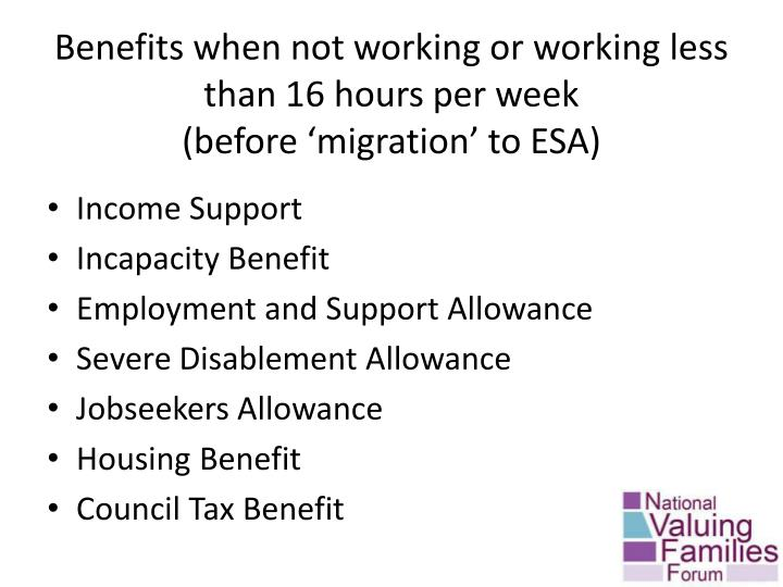 Benefits when not working or working less than 16 hours per week