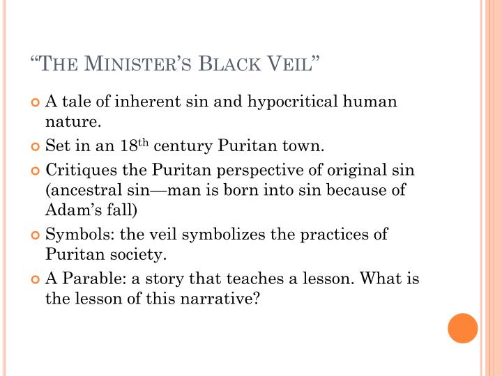 literary analysis of hawthornes the ministers black veil essay See in text (the minister's black veil) a reoccurring symbol in the story is the contrast between light and dark, with light symbolizing goodness and dark symbolizing evil here, the darkness of the veil overcomes the light of the candles, perhaps indicating how evil can overpower good.