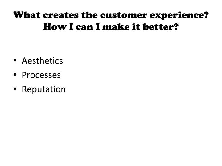 What creates the customer experience?  How I can I make it better?