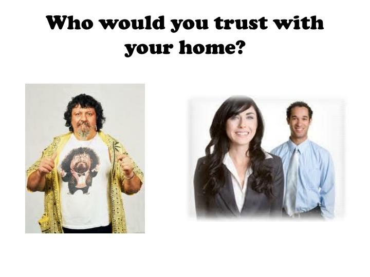 Who would you trust with your home?