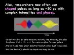 also researchers now often use shaped pulses as long as 20 ps with complex intensities and phases