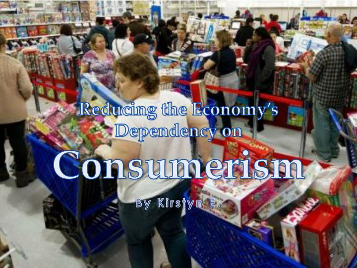reducing the economy s dependency on consumerism n.