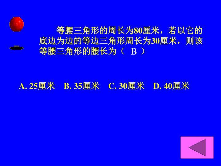 等腰三角形的周长为80厘米,若以它的底边为边的等边三角形周长为30厘米,则该等腰三角形的腰长为(       )