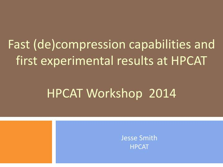 fast de compression capabilities and first experimental results at hpcat hpcat workshop 2014 n.