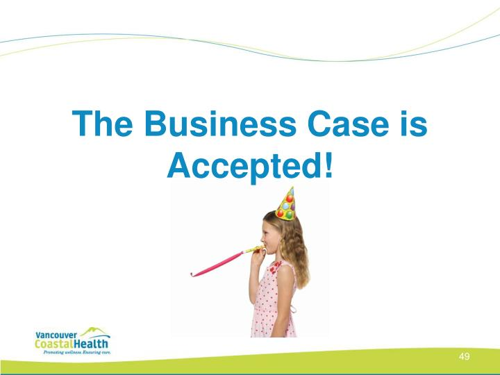 The Business Case is Accepted!