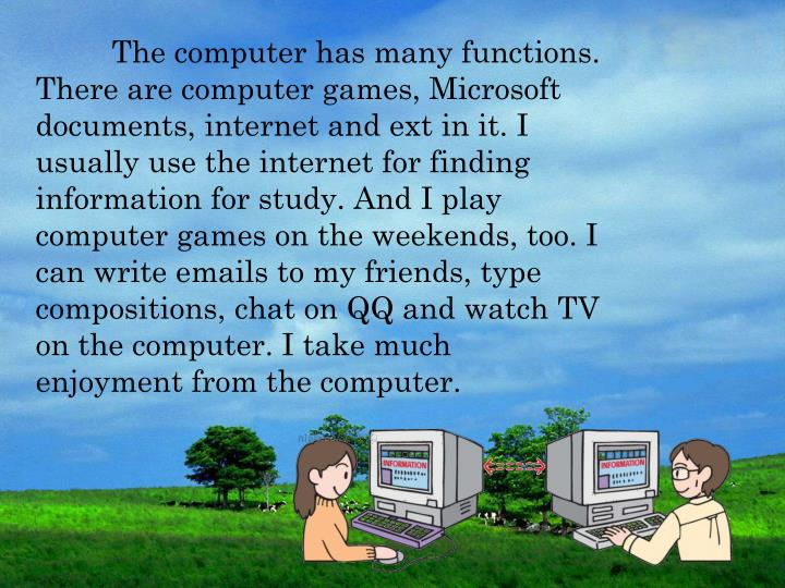 The computer has many functions. There are computer games, Microsoft documents, internet and ext in it. I usually use the internet for finding information for study. And I play computer games on the weekends, too. I can write emails to my friends, type compositions, chat on QQ and watch TV on the computer. I take much enjoyment from the computer.