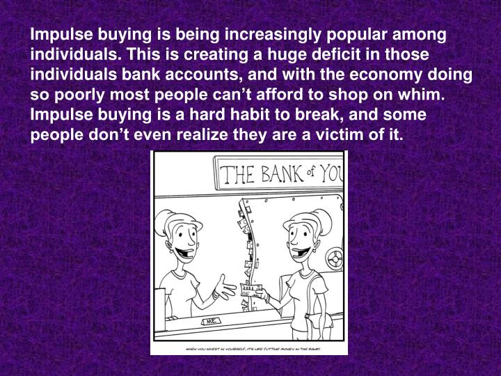 Impulse buying is being increasingly popular among individuals. This is creating a huge deficit in t...