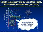 single superiority study can offer highly robust pfs assessment 0 00251