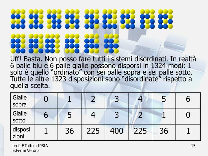 """Uff! Basta. Non posso fare tutti i sistemi disordinati. In realtà 6 palle blu e 6 palle gialle possono disporsi in 1324 modi: 1 solo è quello """"ordinato"""" con sei palle sopra e sei palle sotto. Tutte le altre 1323 disposizioni sono """"disordinate"""" rispetto a quella scelta."""