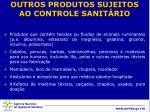 outros produtos sujeitos ao controle sanit rio