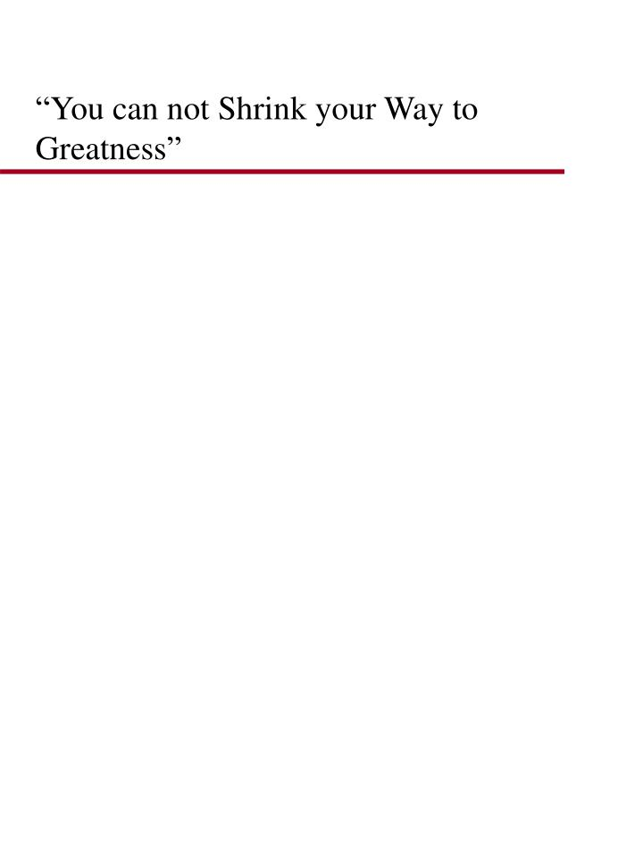 """""""You can not Shrink your Way to Greatness"""""""