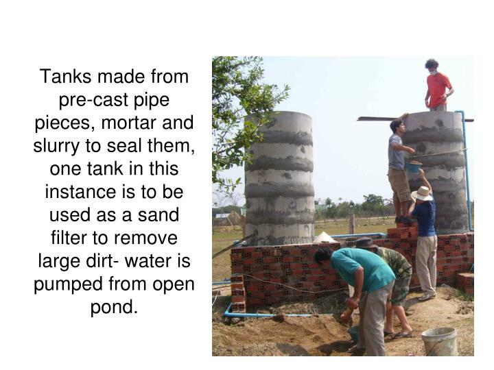 Tanks made from pre-cast pipe pieces, mortar and slurry to seal them, one tank in this instance is to be used as a sand filter to remove large dirt- water is pumped from open pond.