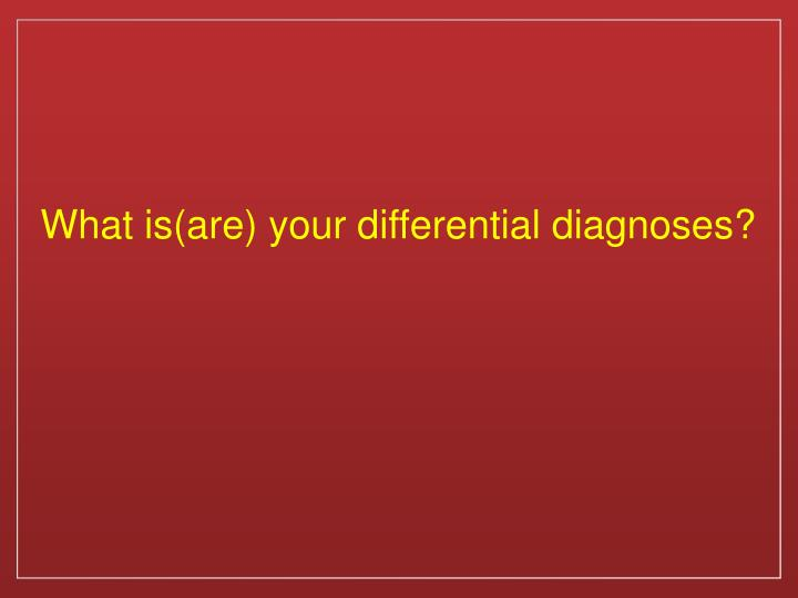 What is(are) your differential diagnoses?