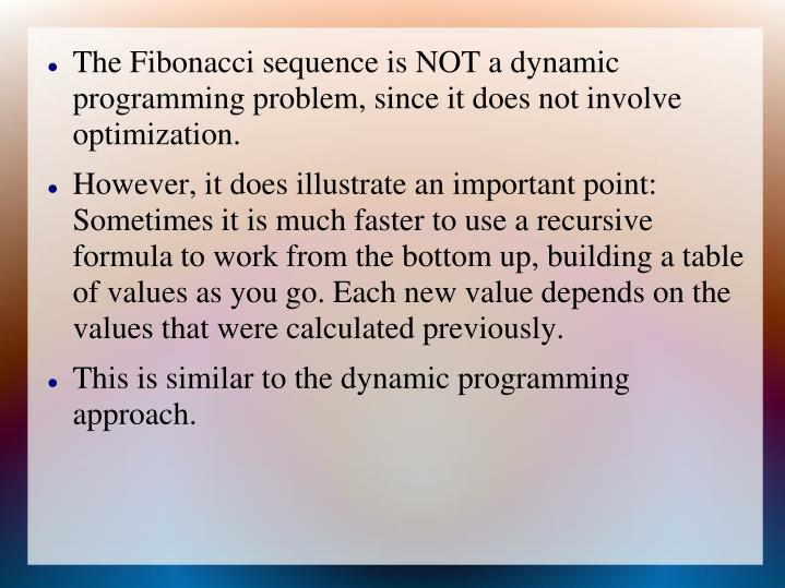 The Fibonacci sequence is NOT a dynamic programming problem, since it does not involve optimization.