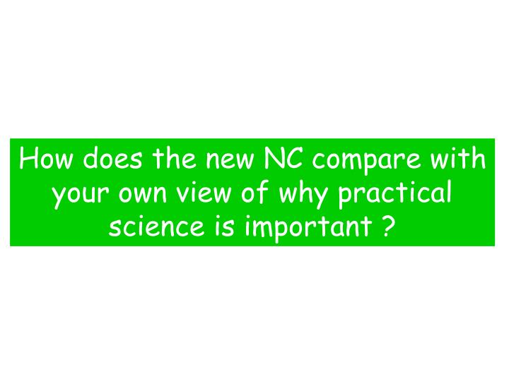 How does the new NC compare with your own view of why practical science is important ?