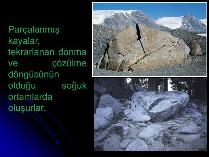 Parçalanmış kayalar, tekrarlanan donma ve çözülme döngüsünün olduğu soğuk ortamlarda oluşurlar.