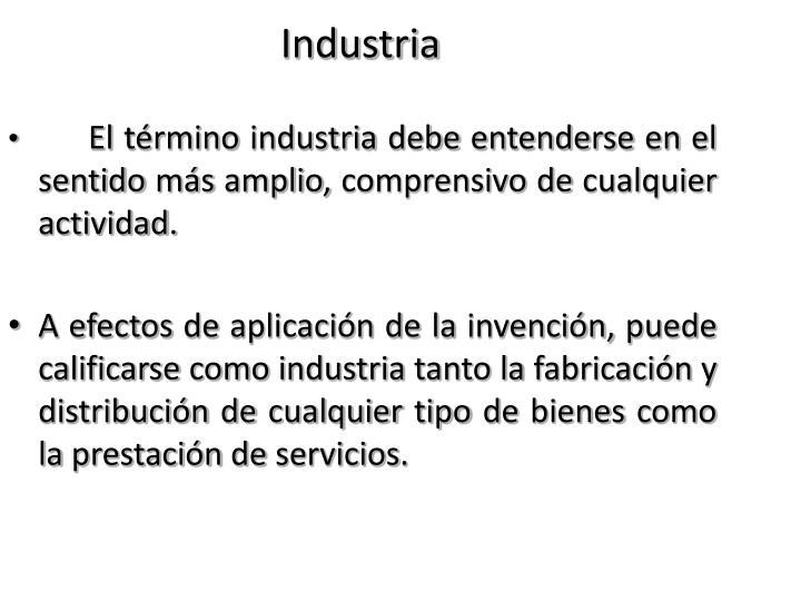 El término industria debe entenderse en el sentido más amplio, comprensivo de cualquier actividad.