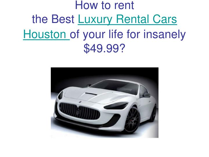 How to rent the best luxury rental cars houston of your life for insanely 49 99