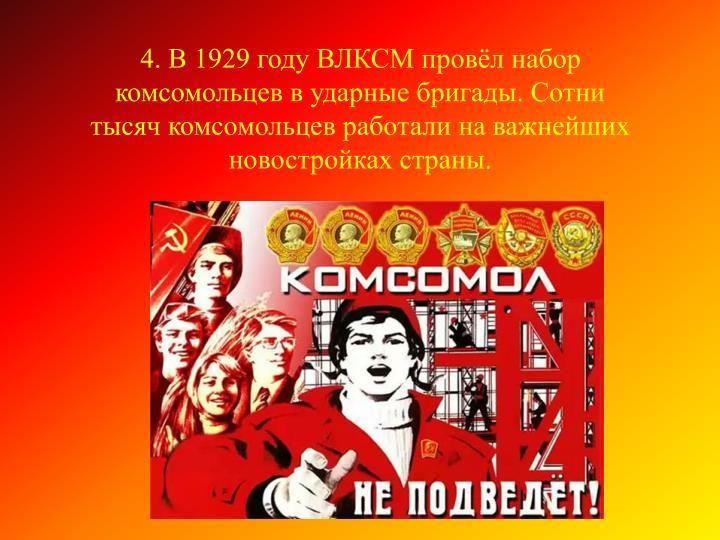 4. В 1929 году ВЛКСМ провёл набор комсомольцев в ударные бригады. Сотни тысяч комсомольцев работали на важнейших новостройках страны.