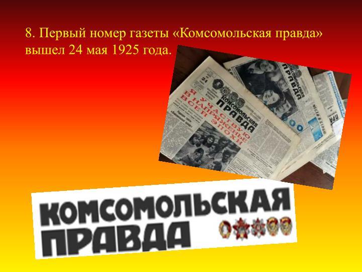8. Первый номер газеты «Комсомольская правда» вышел 24 мая 1925 года.
