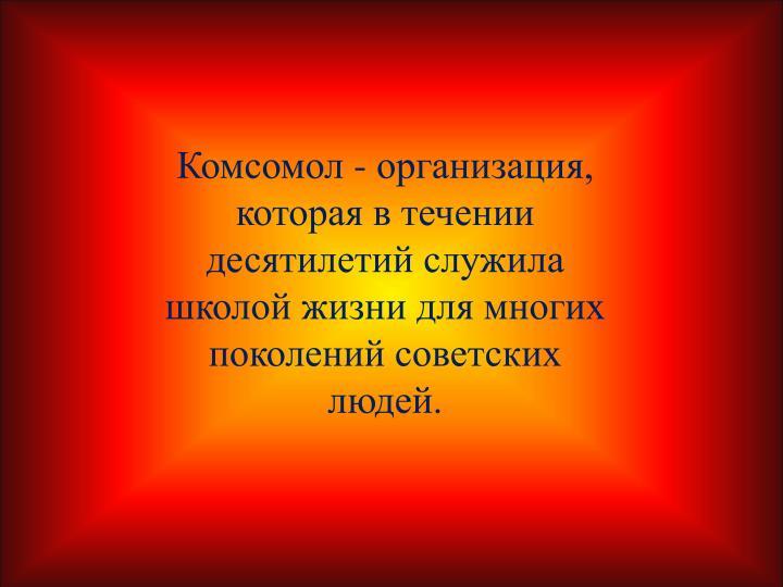 Комсомол - организация, которая в течении десятилетий служила школой жизни для многих поколений советских людей.