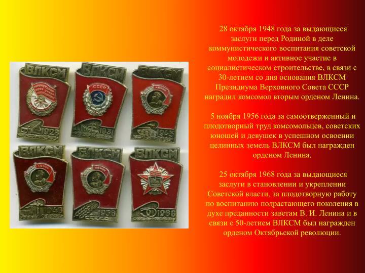 28 октября 1948 года за выдающиеся заслуги перед Родиной в деле коммунистического воспитания советской молодежи и активное участие в социалистическом строительстве, в связи с 30-летием со дня основания ВЛКСМ Президиума Верховного Совета СССР наградил комсомол вторым орденом Ленина.