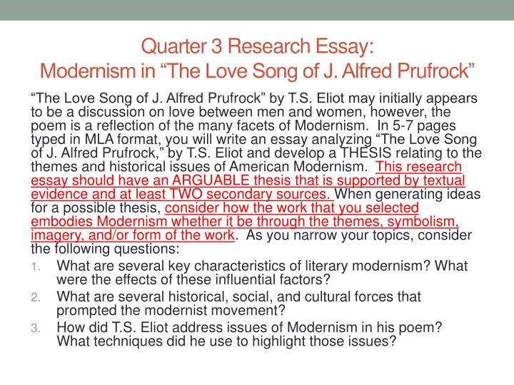 essay on the love song of j alfred prufrock On the love song of j alfred prufrock j hillis miller  in the same essay where eliot locates the beginnings of a poem in an unknown, dark psychic material that is put into form by the conscious mind, he allows for a secondary resurgence of the unconscious that arises from the very process of poetic composition: the frame, once chosen.