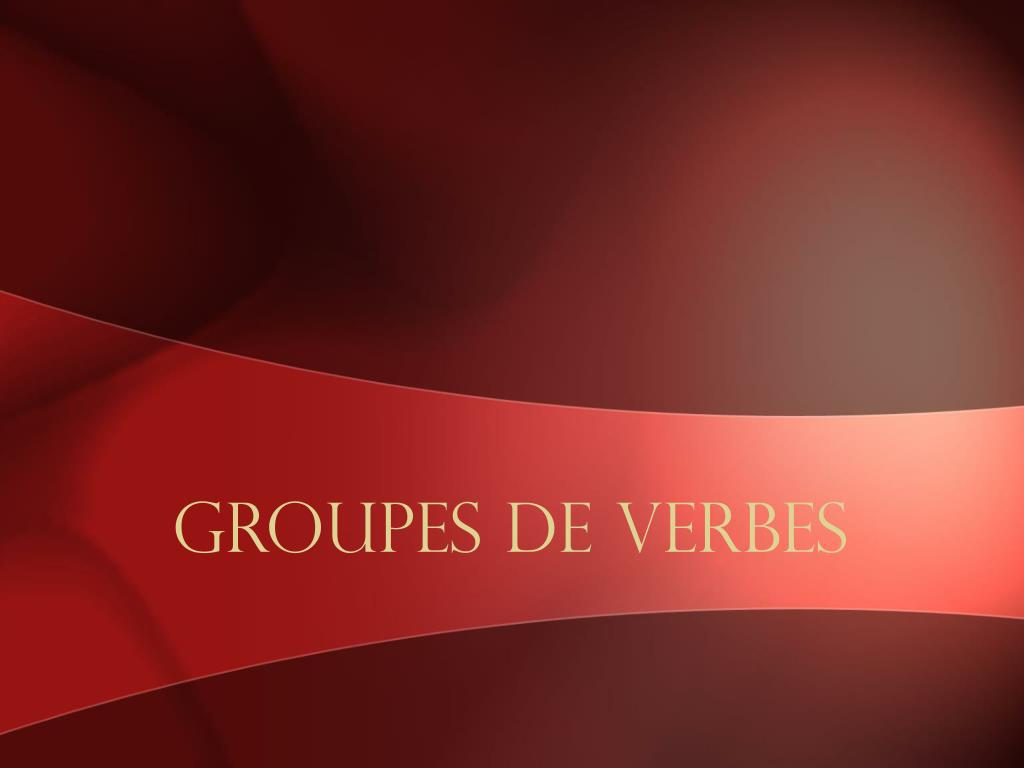Ppt Groupes De Verbes Powerpoint Presentation Free Download Id 5600507