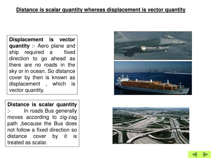 Distance is scalar quantity whereas displacement is vector quantity