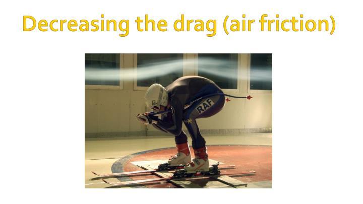 Decreasing the drag (air friction)