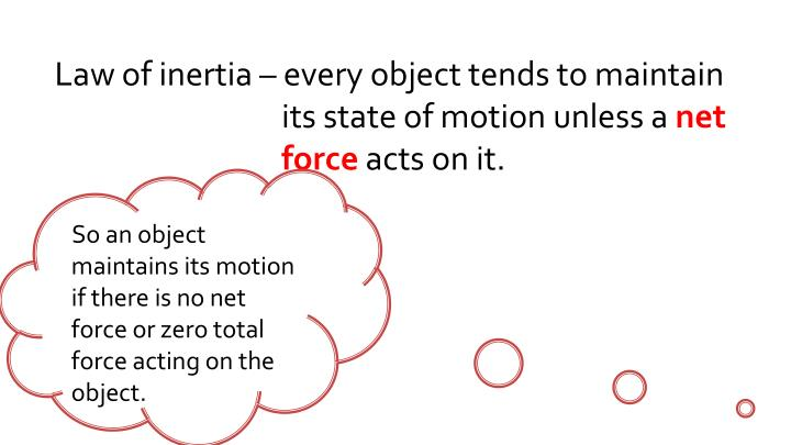 Law of inertia – every object tends to maintain its state of motion unless a