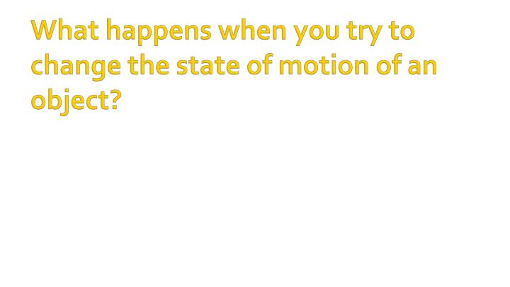 What happens when you try to change the state of motion of an object?