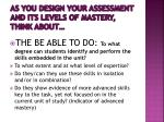 as you design your assessment and its levels of mastery think about2