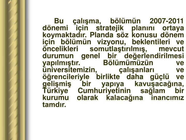 Bu çalışma, bölümün 2007-2011 dönemi için stratejik planını ortaya koymaktadır. Planda söz konusu dönem için bölümün vizyonu, beklentileri ve öncelikleri somutlaştırılmış, mevcut durumun genel bir değerlendirilmesi yapılmıştır. Bölümümüzün ve üniversitemizin, çalışanları ve öğrencileriyle birlikte daha güçlü ve gelişmiş bir yapıya kavuşacağına, Türkiye Cumhuriyetinin sağlam bir kurumu olarak kalacağına inancımız tamdır.