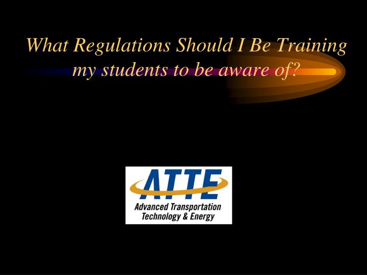 What Regulations Should I Be Training my students to be aware of?